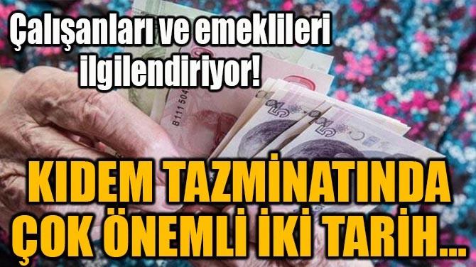 KIDEM TAZMİNATINDA ÇOK ÖNEMLİ İKİ TARİH...