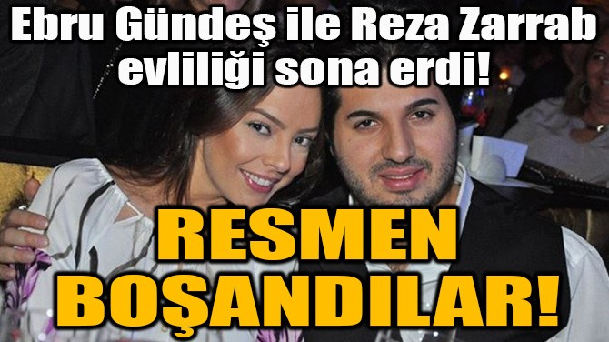 EBRU GÜNDEŞ İLE REZA ZARRAB RESMEN BOŞANDI!