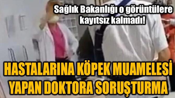 HASTALARINA KÖPEK MUAMELESİ YAPAN DOKTORA SORUŞTURMA!