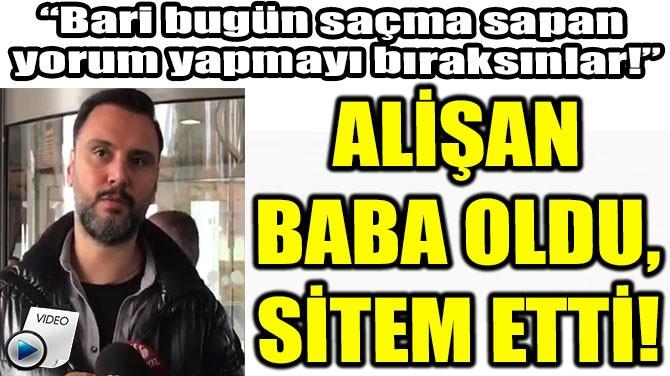 ALİŞAN  BABA OLDU,  SİTEM ETTİ!