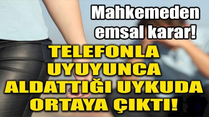 TELEFONLA UYUYUNCA ALDATTIĞI UYKUDA ORTAYA ÇIKTI!