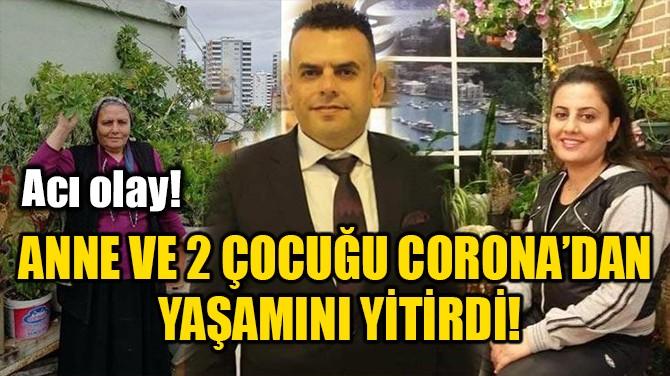 ANNE VE 2 ÇOCUĞU CORONA'DAN YAŞAMINI YİTİRDİ!