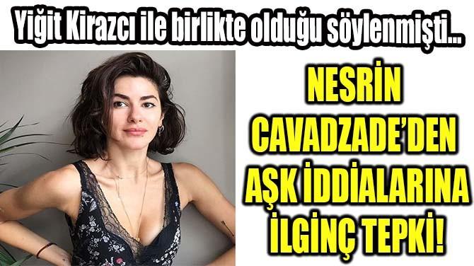 NESRİN CAVADZADE'DEN  AŞK İDDİALARINA  İLGİNÇ TEPKİ!