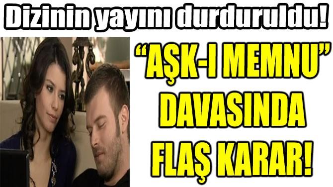 """""""AŞK-I MEMNU""""  DAVASINDA  FLAŞ KARAR!"""