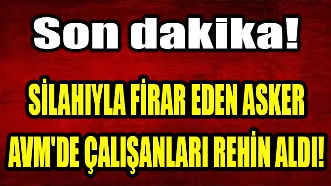 SİLAHIYLA FİRAR EDEN ASKER AVM'DE ÇALIŞANLARI REHİN ALDI!