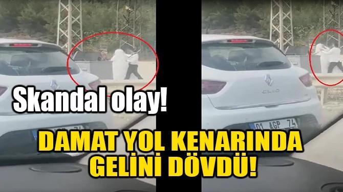DAMAT YOL KENARINDA GELİNİ DÖVDÜ!