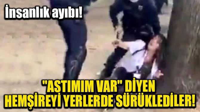 """""""ASTIMIM VAR"""" DİYEN HEMŞİREYİ YERLERDE SÜRÜKLEDİLER"""