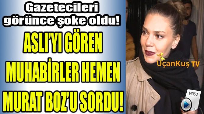 ASLI'YI GÖREN MUHABİRLER HEMEN MURAT BOZ'U SORDU!