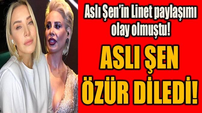 ASLI ŞEN ÖZÜR DİLEDİ!