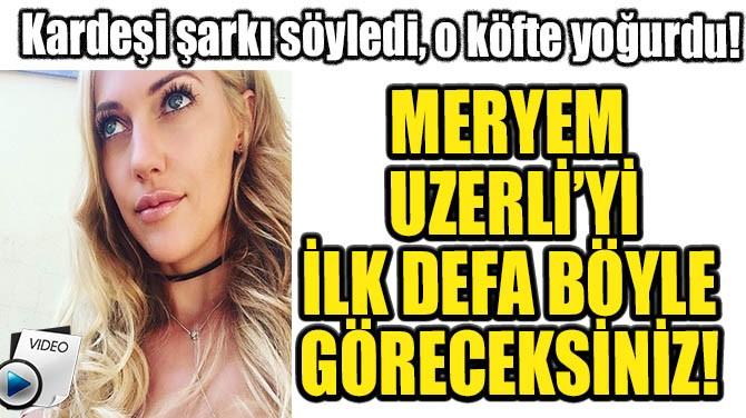 MERYEM UZERLİ'Yİ İLK DEFA BÖYLE GÖRECEKSİNİZ!