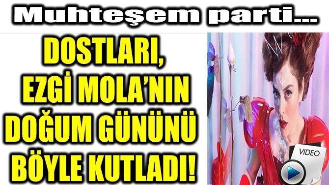 DOSTLARI, EZGİ MOLA'NIN DOĞUM GÜNÜNÜ BÖYLE KUTLADI!