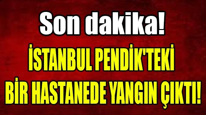 İSTANBUL PENDİK'TEKİ BİR HASTANEDE YANGIN ÇIKTI!