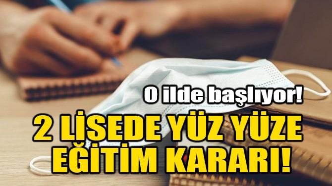 2 LİSEDE YÜZ YÜZE EĞİTİM KARARI!