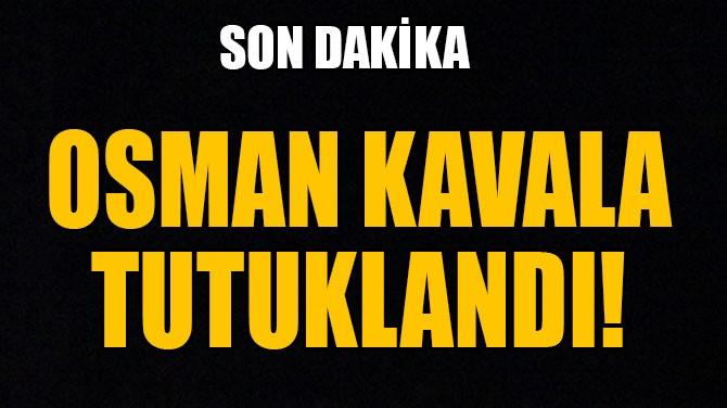 OSMAN KAVALA TUTUKLANDI