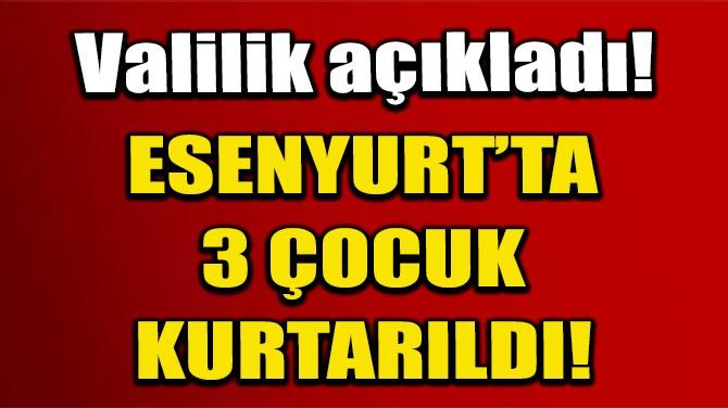 """İSTANBUL VALİLİĞİ: """"ESENYURT'TA 3 ÇOCUK KURTARILDI!"""""""