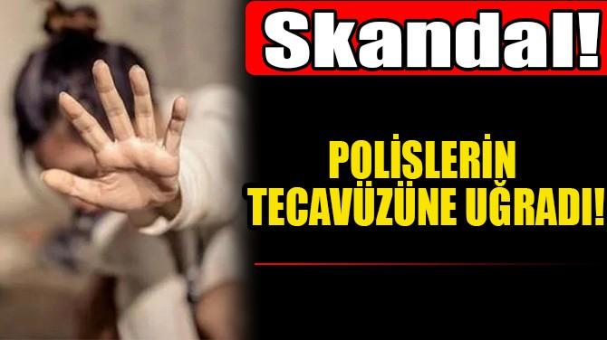 POLİSLERİN TECAVÜZÜNE UĞRADI!