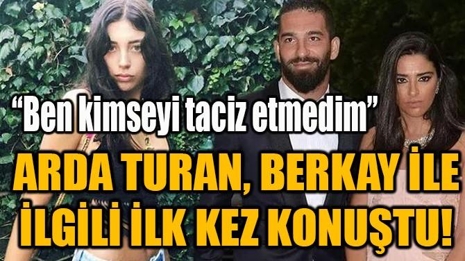 ARDA TURAN, BERKAY İLE İLGİLİ İLK KEZ KONUŞTU!