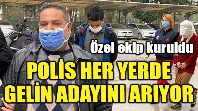 POLİS HER YERDE GELİN ADAYINI ARIYOR