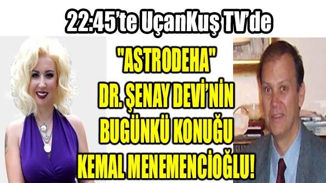 """""""ASTRODEHA"""" DR. ŞENAY DEVİ'NİN BUGÜN KONUĞU KEMAL MENEMENCİOĞLU"""