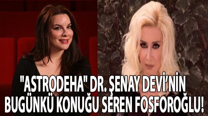 """""""ASTRODEHA"""" DR. ŞENAY DEVİ'NİN BUGÜNKÜ KONUĞU SEREN FOSFOROĞLU!"""