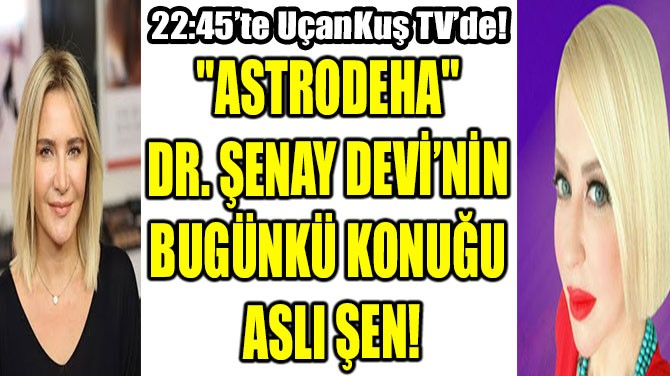 """""""ASTRODEHA"""" DR. ŞENAY DEVİ'NİN BUGÜNKÜ KONUĞU ASLI ŞEN!"""