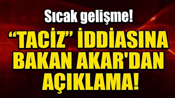 """""""TACİZ"""" İDDİASINA BAKAN AKAR'DAN AÇIKLAMA!"""