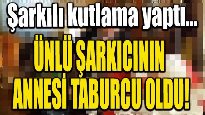 ÜNLÜ ŞARKICININ ANNESİ TABURCU OLDU!