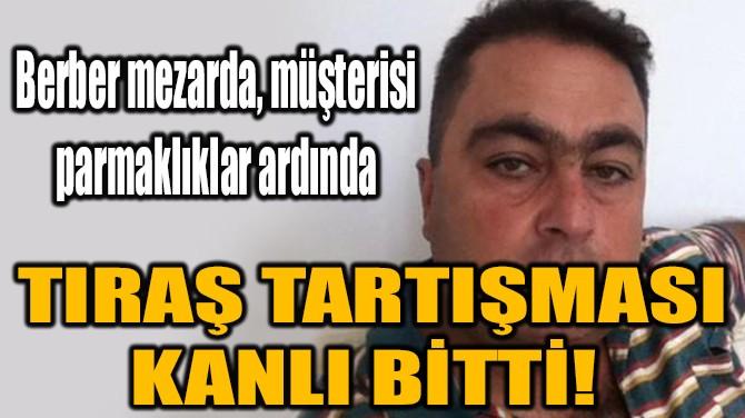 TIRAŞ TARTIŞMASI KANLI BİTTİ!