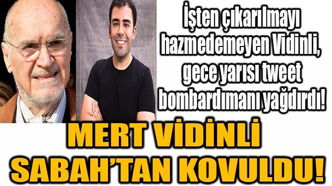 MERT VİDİNLİ SABAH'TAN KOVULDU!