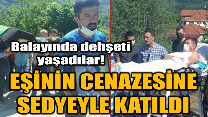EŞİNİN CENAZESİNE SEDYEYLE KATILDI