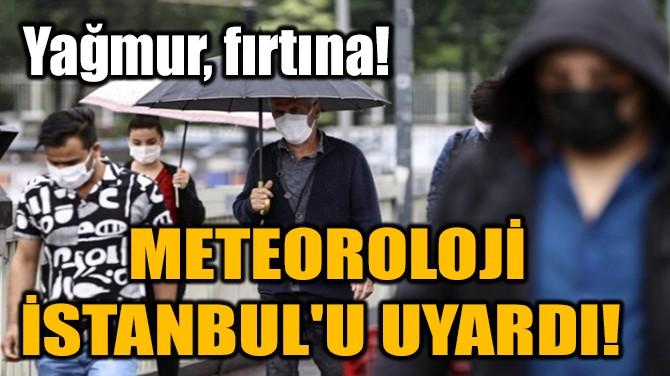 METEOROLOJİ İSTANBUL'U UYARDI!