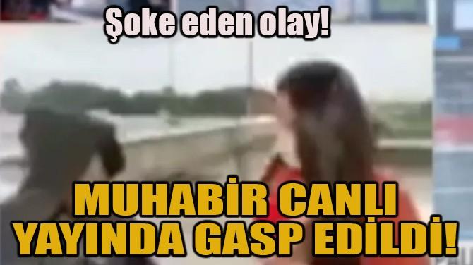MUHABİR CANLI YAYINDA GASP EDİLDİ!