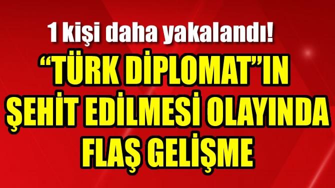 """""""TÜRK DİPLOMAT""""IN ŞEHİT EDİLMESİ OLAYINDA FLAŞ GELİŞME"""