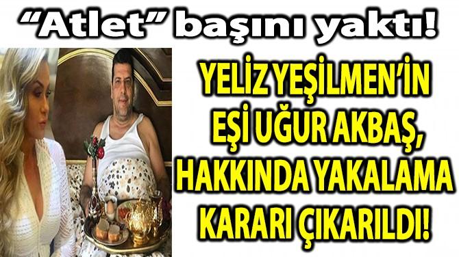 YEŞİLMEN'İN EŞİ UĞUR AKBAŞ, HAKKINDA YAKALAMA KARARI ÇIKARILDI!