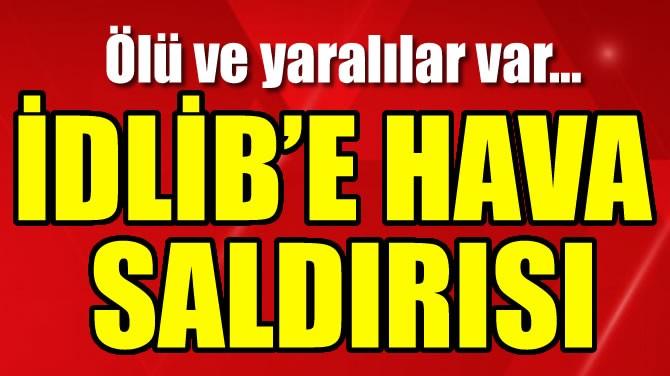 İDLİB'E HAVA SALDIRISI