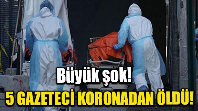 BÜYÜK ŞOK! 5 GAZETECİ KORONADAN ÖLDÜ!