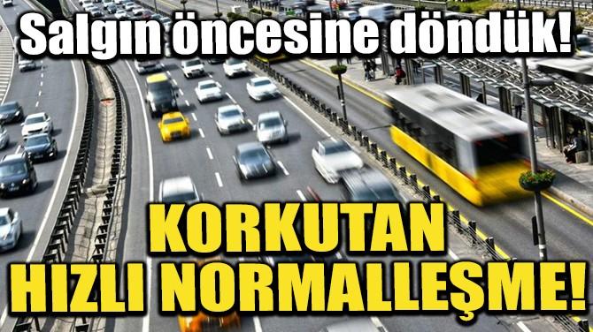 KORKUTAN HIZLI NORMALLEŞME!