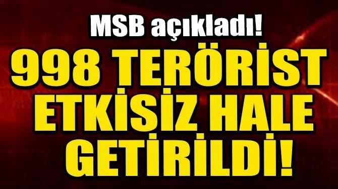 998 TERÖRİST ETKİSİZ HALE GETİRİLDİ!