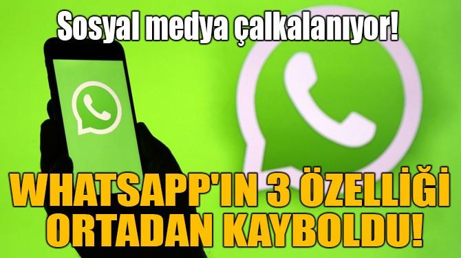 WHATSAPP'IN 3 ÖZELLİĞİ ORTADAN KAYBOLDU!