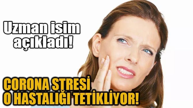 CORONA STRESİ O HASTALIĞI TETİKLİYOR!