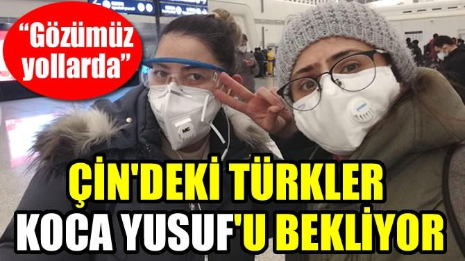 ÇİN'DEKİ TÜRKLER KOCA YUSUF'U BEKLİYOR