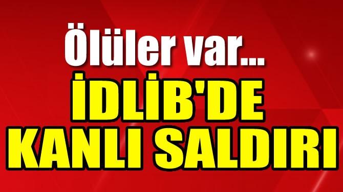 İDLİB'DE KANLI SALDIRI