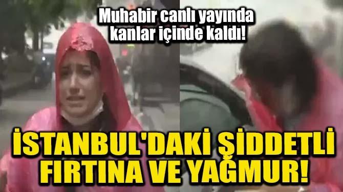 İSTANBUL'DAKİ ŞİDDETLİ FIRTINA VE YAĞMUR!