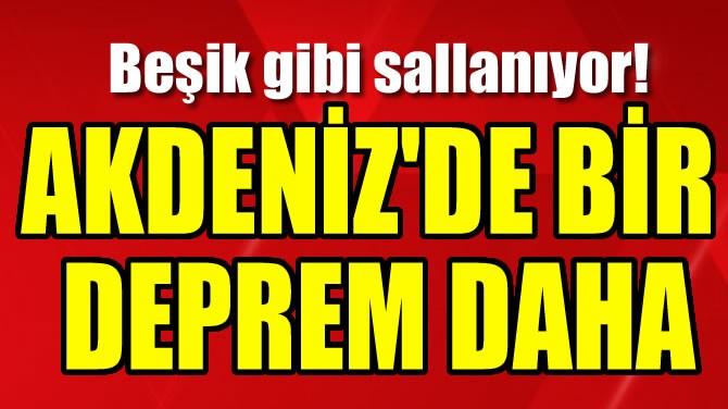 AKDENİZ'DE BİR DEPREM DAHA!