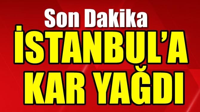 İSTANBUL'A KAR YAĞDI