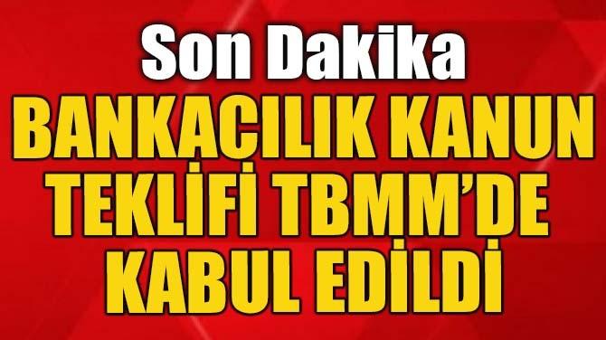 BANKACILIK KANUN TEKLİFİ TBMM'DE KABUL EDİLDİ