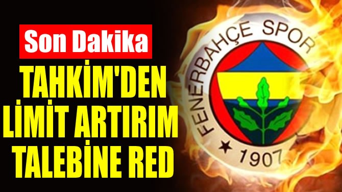 TAHKİM'DEN LİMİT ARTIRIM TALEBİNE RED