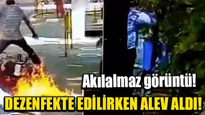 DEZENFEKTE EDİLİRKEN ALEV ALDI!