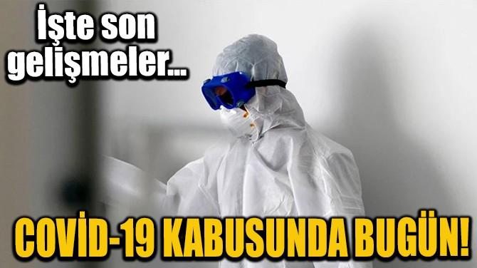 COVİD-19 KABUSUNDA BUGÜN! İŞTE SON GELİŞMELER...