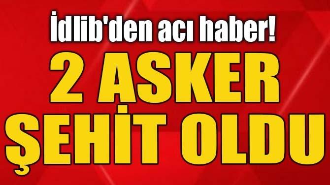 İDLİB'DEN ACI HABER! 2 ASKER ŞEHİT OLDU